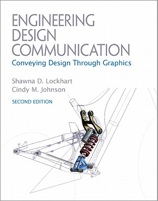 Engineering Design Communications: Conveying Design Through Graphics - Lockhart, Shawna E., and Johnson, Cindy