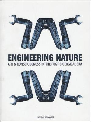 Engineering Nature: Art & Consciousness in the Post-Biological Era - Ascott, Roy (Editor)