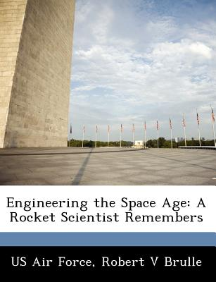 Engineering the Space Age: A Rocket Scientist Remembers - Brulle, Robert V, and US Air Force (Creator)