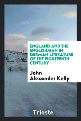 England and the Englishman in German Literature of the Eighteenth Century - Kelly, John Alexander