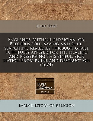 Englands Faithful Physician, Or, Precious Soul-Saving and Soul-Searching Remedies Through Grace Faithfully Applyed for the Healing and Preserving This - Hart, John