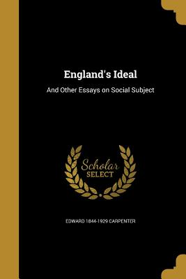 England's Ideal: And Other Essays on Social Subject - Carpenter, Edward 1844-1929