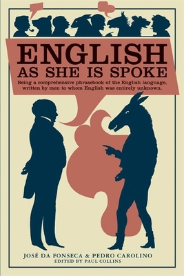 English as She Is Spoke: Being a Comprehensive Phrasebook of the English Language, Written by Men to Whom English Was Entirely Unknown - Da Fonseca, Jose