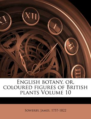 English Botany, Or, Coloured Figures of British Plants, Volume 10... - Sowerby, James