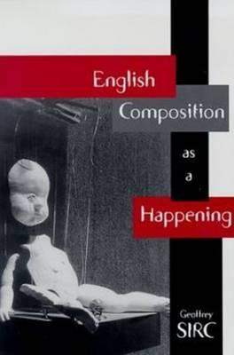 English Composition as a Happening - Sirc, Geoffrey