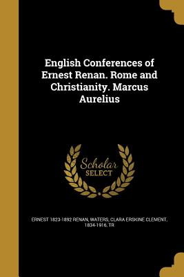English Conferences of Ernest Renan. Rome and Christianity. Marcus Aurelius - Renan, Ernest 1823-1892, and Waters, Clara Erskine Clement 1834-1916 (Creator)
