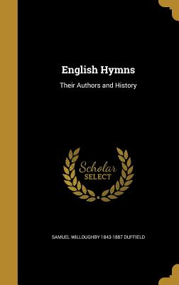 English Hymns: Their Authors and History - Duffield, Samuel Willoughby 1843-1887