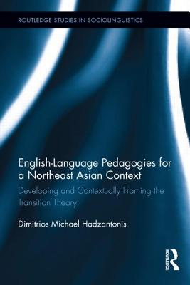 English Language Pedagogies for the Northeast Asian Learner: Developing and Contextually Framing the Transition Theory: Developing and Contextually Fr - Hadzantonis, Michael