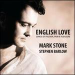 English Love: Songs of Passion, Pain & Pleasure - Mark Stone (baritone); Stephen Barlow (piano)