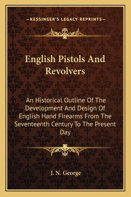 English Pistols and Revolvers: An Historical Outline of the Development and Design of English Hand Firearms from the Seventeenth Century to the Present Day - George, J N