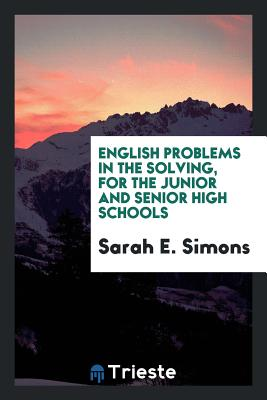English Problems in the Solving, for the Junior and Senior High Schools - Simons, Sarah E