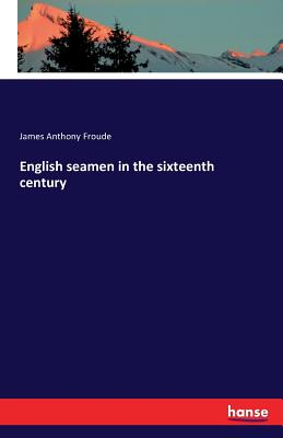 English Seamen in the Sixteenth Century - Froude, James Anthony