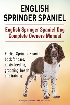 English Springer Spaniel. English Springer Spaniel Dog Complete Owners Manual. English Springer Spaniel Book for Care, Costs, Feeding, Grooming, Health and Training. - Hoppendale, George, and Moore, Asia