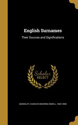 English Surnames: Their Sources and Significations - Bardsley, Charles Wareing Endell 1843-1 (Creator)