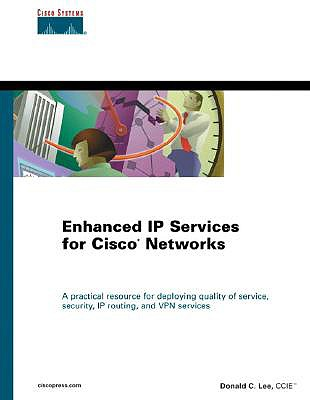 Enhanced IP Services for Cisco Networks: A Practical Resource for Deploying Quality of Service, Security, IP Routing, and VPN Services - Lee, Donald C