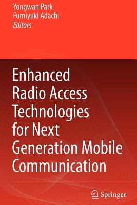 Enhanced Radio Access Technologies for Next Generation Mobile Communication - Park, Yongwan (Editor), and Adachi, Fumiyuki (Editor)