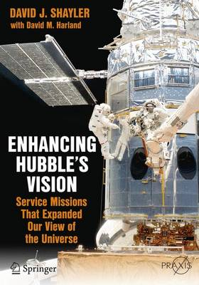 Enhancing Hubble's Vision: Service Missions That Expanded Our View of the Universe - Shayler, David J