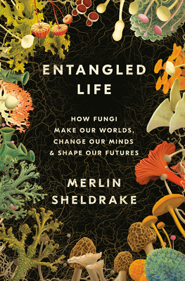Entangled Life: How Fungi Make Our Worlds, Change Our Minds & Shape Our Futures - Sheldrake, Merlin