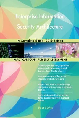 Enterprise Information Security Architecture A Complete Guide - 2019 Edition - Blokdyk, Gerardus