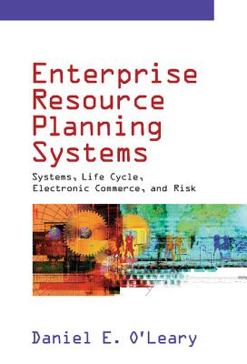 Enterprise Resource Planning Systems: Systems, Life Cycle, Electronic Commerce, and Risk - O'Leary, Daniel E