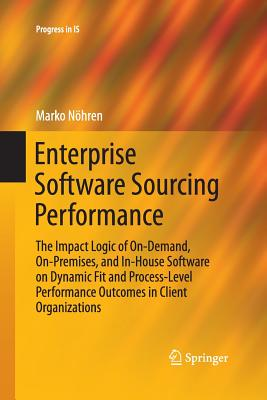 Enterprise Software Sourcing Performance: The Impact Logic of On-Demand, On-Premises, and In-House Software on Dynamic Fit and Process-Level Performance Outcomes in Client Organizations - Nohren, Marko