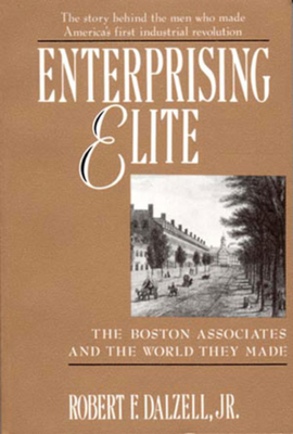 Enterprising Elite: The Boston Associates and the World They Made - Dalzell, Robert F, Jr.