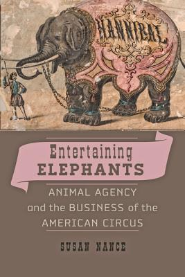Entertaining Elephants: Animal Agency and the Business of the American Circus - Nance, Susan