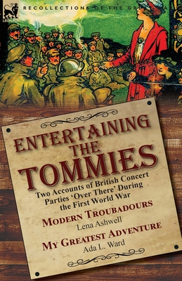 Entertaining the Tommies: Two Accounts of British Concert Parties 'Over There' During the First World War-Modern Troubadours by Lena Ashwell & My Greatest Adventure by Ada L. Ward - Ashwell, Lena, and Ward, Ada L