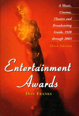 Entertainment Awards: A Music, Cinema, Theatre and Broadcasting Guide, 1928 Through 2003 - Franks, Don
