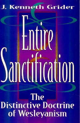 Entire Sanctification: The Distinctive Doctrine of Wesleyanism - Grider, J Kenneth, B.D., M.DIV., M.A., Ph.D.