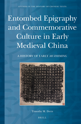 Entombed Epigraphy and Commemorative Culture in Early Medieval China: A Brief History of Early Muzhiming - Davis, Timothy M