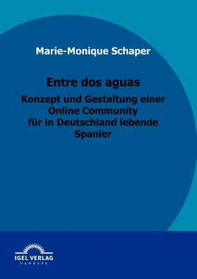Entre DOS Aguas - Konzept Und Gestaltung Einer Online Community Fur in Deutschland Lebende Spanier - Schaper, Marie-Monique