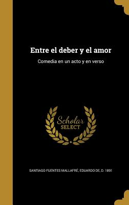 Entre El Deber y El Amor: Comedia En Un Acto y En Verso - Santiago Fuentes Mallafre, Eduardo De (Creator)