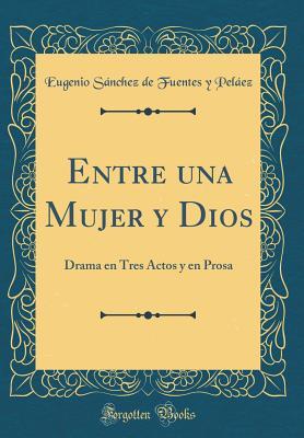 Entre Una Mujer y Dios: Drama En Tres Actos y En Prosa (Classic Reprint) - Pelaez, Eugenio Sanchez De Fuentes y