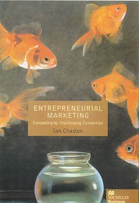 Entreprenerial Marketing: Competing by Challenging Market Convention - Chaston, Ian