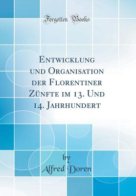 Entwicklung Und Organisation Der Florentiner Z?nfte Im 13. Und 14. Jahrhundert (Classic Reprint) - Doren, Alfred