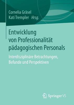 Entwicklung Von Professionalitat Padagogischen Personals: Interdisziplinare Betrachtungen, Befunde Und Perspektiven - Grasel, Cornelia (Editor), and Trempler, Kati (Editor)