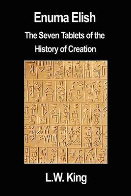 Enuma Elish: The Seven Tablets of the History of Creation - King, L W, M.A., F.S.A.