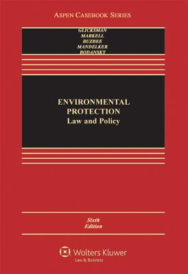Environmental Protection: Law and Policy, Sixth Edition - Glicksman, Robert L, and Markell, David L, and Buzbee, William W