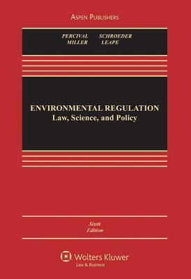 Environmental Regulation: Law, Science, and Policy, Sixth Edition - Percival, Robert V, and Schroeder, Christopher H, and Miller, Alan S