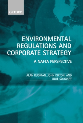 Environmental Regulations and Corporate Strategy: A NAFTA Perspective - Rugman, Alan M, Professor, and Soloway, Julie A, and Kirton, John