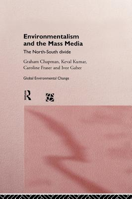 Environmentalism and the Mass Media: The North/South Divide - Chapman, Graham, and Gaber, Ivor, and Fraser, Caroline