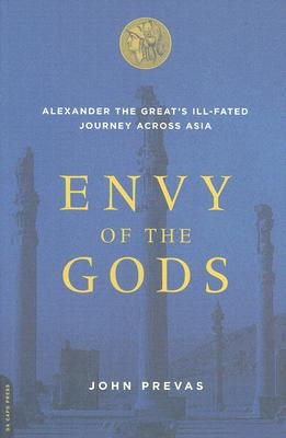 Envy of the Gods: Alexander the Great's Ill-Fated Journey Across Asia - Prevas, John