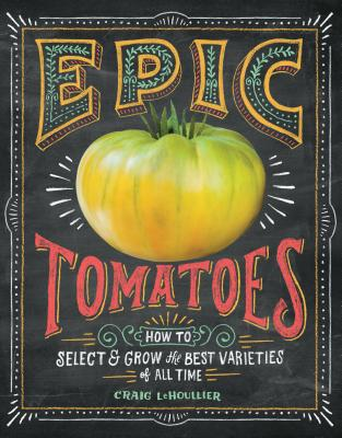 Epic Tomatoes: How to Select and Grow the Best Varieties of All Time - Lehoullier, Craig