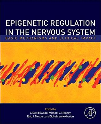 Epigenetic Regulation in the Nervous System: Basic Mechanisms and Clinical Impact - Sweatt, J. David (Editor), and Meaney, Michael J. (Editor), and Nestler, Eric J. (Editor)