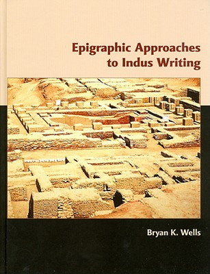 Epigraphic Approaches to Indus Writing - Wells, Bryan