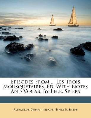 Episodes from ... Les Trois Mousquetaires, Ed. with Notes and Vocab. by I.H.B. Spiers - Dumas, Alexandre, and Isidore Henry B Spiers (Creator)