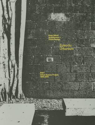 Episodic Urbanism: Architecture + Urban Design: The RMIT Urban Spaces Project 1996-2015 - Elliott, Peter