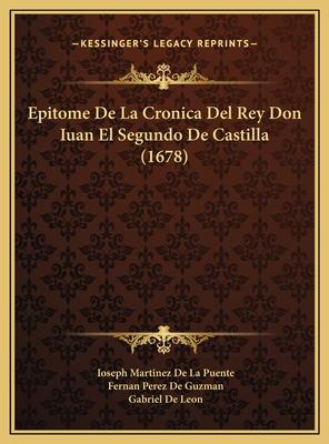 Epitome de La Cronica del Rey Don Iuan El Segundo de Castilla (1678) - Puente, Ioseph Martinez De La, and Guzman, Fernan Perez De, and Leon, Gabriel De
