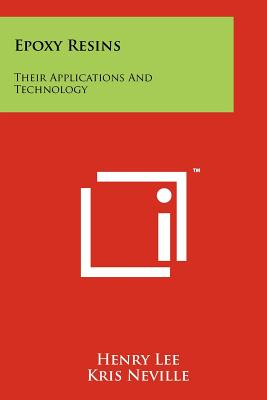 Epoxy Resins: Their Applications and Technology - Lee, Henry, and Neville, Kris